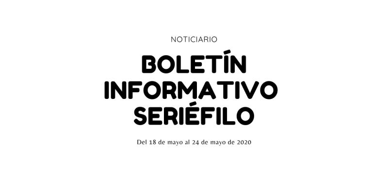 Boletín informativo seriéfilo - 18 de mayo al 24 de mayo de 2020